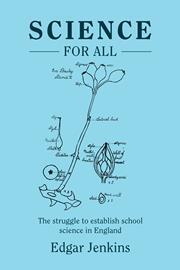 Book cover, blue with illustration. The book is Science for All: The struggle to establish school science in England by Edgar Jenkins