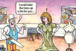 Cartoon showing workman with saw and hammer offering to take up the hem of a lady's dress. A mannequin is to her right and there are rolls of cloth disguised as tree trunks behind